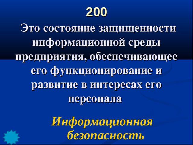 200 Это состояние защищенности информационной среды предприятия, обеспечивающ...