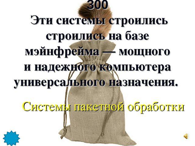 300 Эти системы строились строились на базе мэйнфрейма — мощного и надежного...