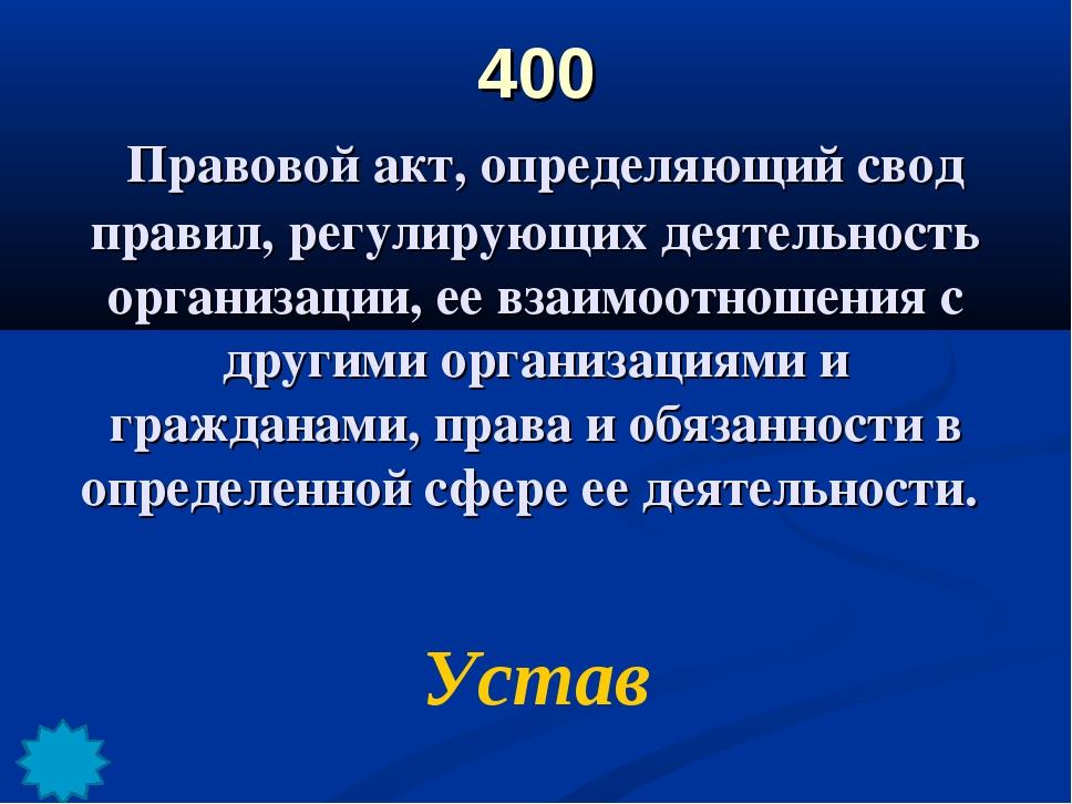 400 Правовой акт, определяющий свод правил, регулирующих деятельность организ...