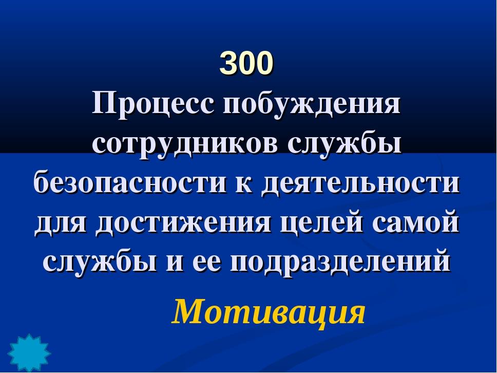 300 Процесс побуждения сотрудников службы безопасности к деятельности для дос...