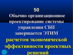 50 Обычно организационное проектирование системы управления СБП завершается Э