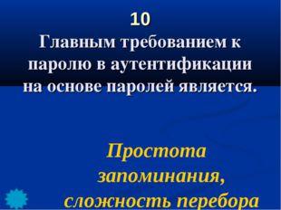 10 Главным требованием к паролю в аутентификации на основе паролей является.