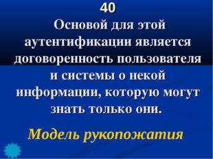 40 Основой для этой аутентификации является договоренность пользователя и сис