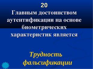 20 Главным достоинством аутентификации на основе биометрических характеристик