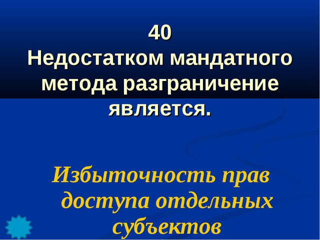 40 Недостатком мандатного метода разграничение является. Избыточность прав до...