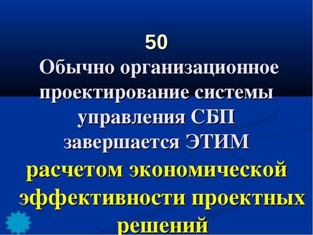50 Обычно организационное проектирование системы управления СБП завершается Э...