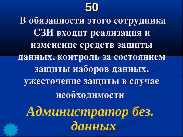 50 В обязанности этого сотрудника СЗИ входит реализация и изменение средств з...