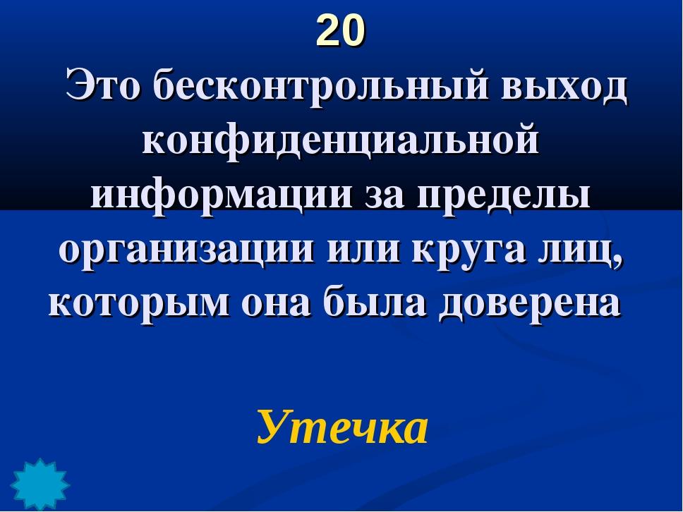 20 Это бесконтрольный выход конфиденциальной информации за пределы организаци...