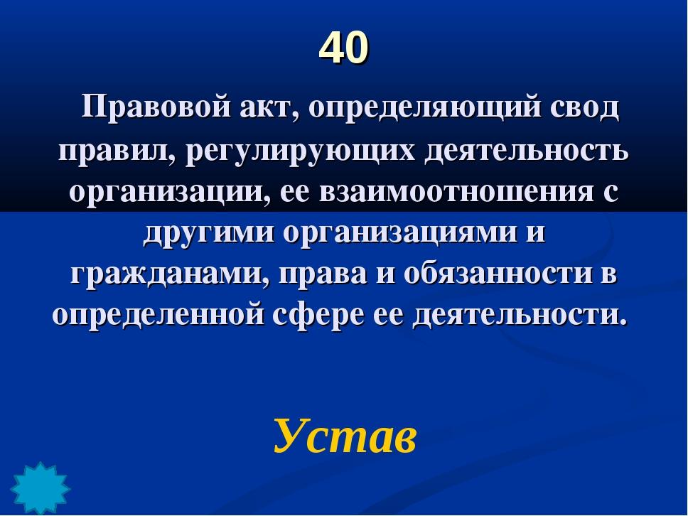 40 Правовой акт, определяющий свод правил, регулирующих деятельность организа...