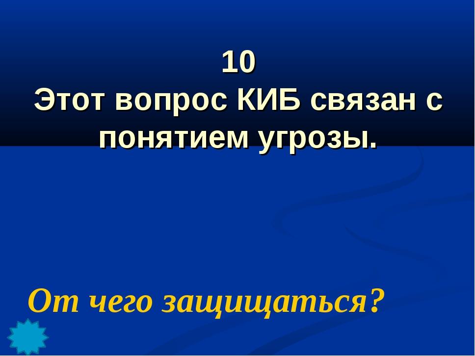 10 Этот вопрос КИБ связан с понятием угрозы. От чего защищаться?