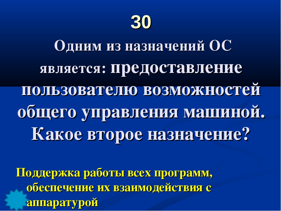 30 Одним из назначений ОС является: предоставление пользователю возможностей...