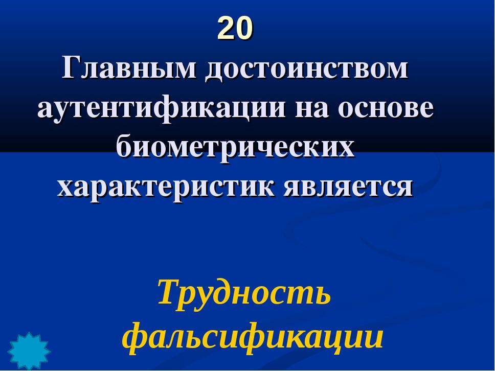 20 Главным достоинством аутентификации на основе биометрических характеристик...