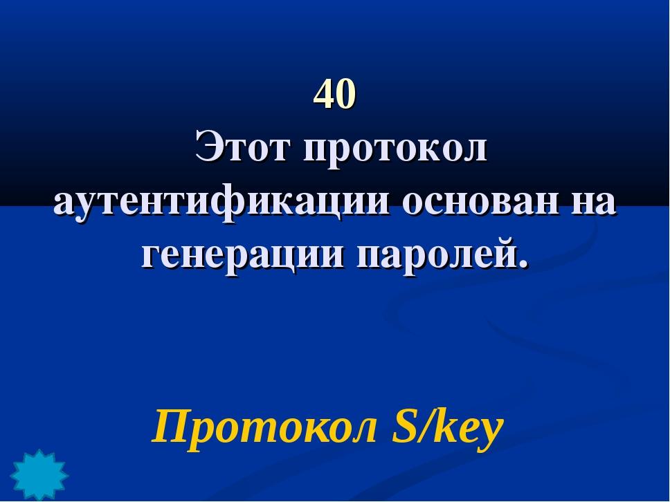 40 Этот протокол аутентификации основан на генерации паролей. Протокол S/key