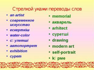 Стрелкой укажи переводы слов an artist cовременное искусство ескерткіш water-