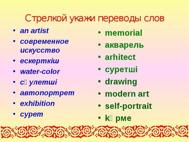 Стрелкой укажи переводы слов an artist cовременное искусство ескерткіш water-...