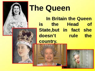 The Queen In Britain the Queen is the Head of State,but in fact she doesn't r