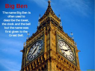 Big Ben The name Big Ben is often used to describe the tower, the clock and t