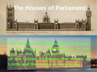 The Houses of Parliament The Houses of Parliament, also known as the Palace o