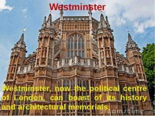 Westminster Westminster, now the political centre of London, can boast of its