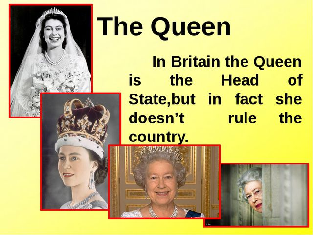 The Queen In Britain the Queen is the Head of State,but in fact she doesn't r...