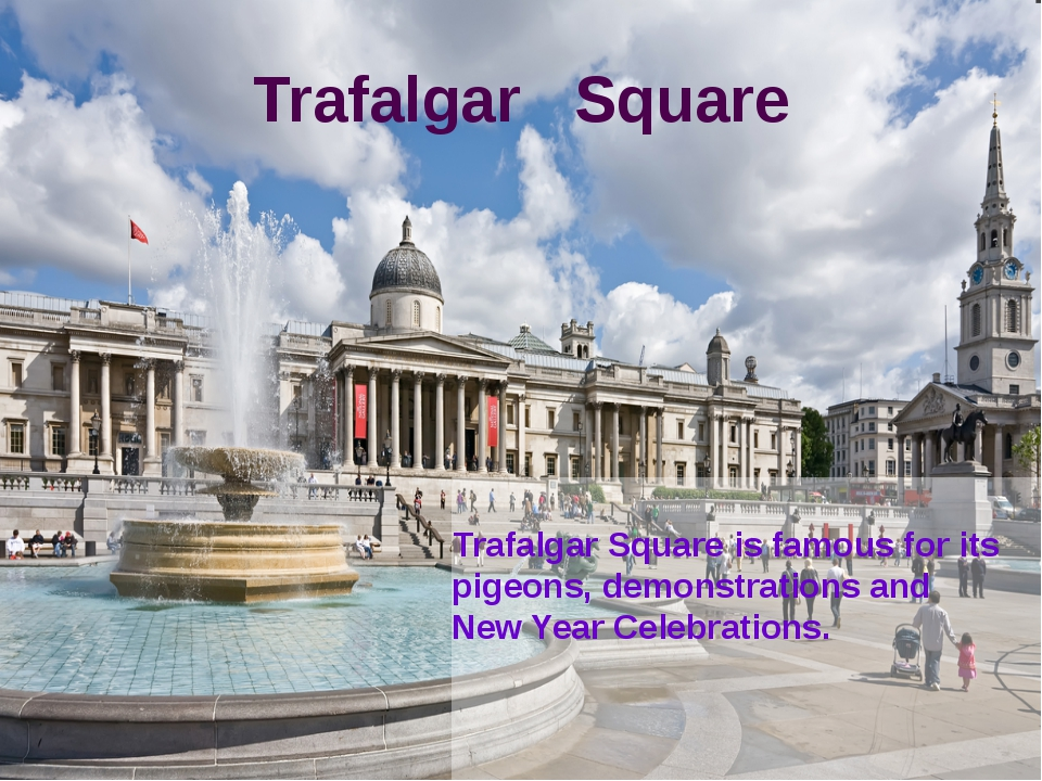Trafalgar Square Trafalgar Square is famous for its pigeons, demonstrations a...