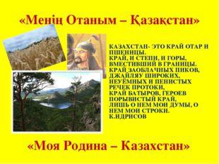 «Менің Отаным – Қазақстан» «Моя Родина – Казахстан» КАЗАХСТАН- ЭТО КРАЙ ОТАР