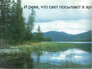 И реки, что свет посылают в аул