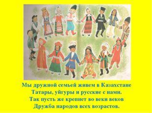 Мы дружной семьей живем в Казахстане Татары, уйгуры и русские с нами. Так пус
