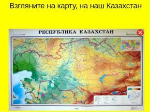 Взгляните на карту, на наш Казахстан