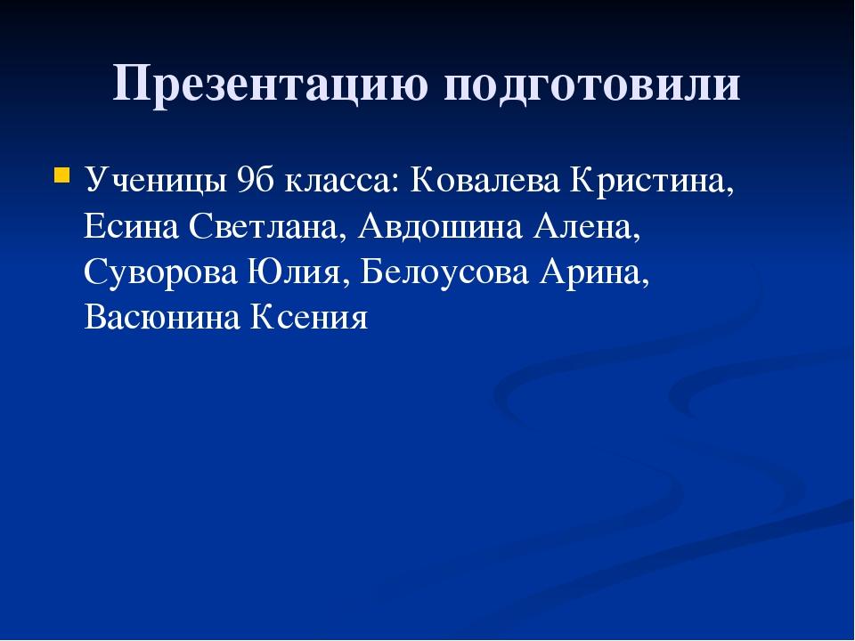 Презентацию подготовили Ученицы 9б класса: Ковалева Кристина, Есина Светлана,...