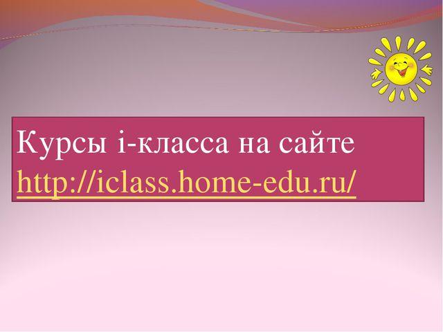 Курсы i-класса на сайте http://iclass.home-edu.ru/