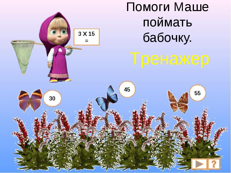 Помоги Маше поймать бабочку. 3 Х 15 = 30 45 55 Pedsovet.su Тренажер Pedsovet.su