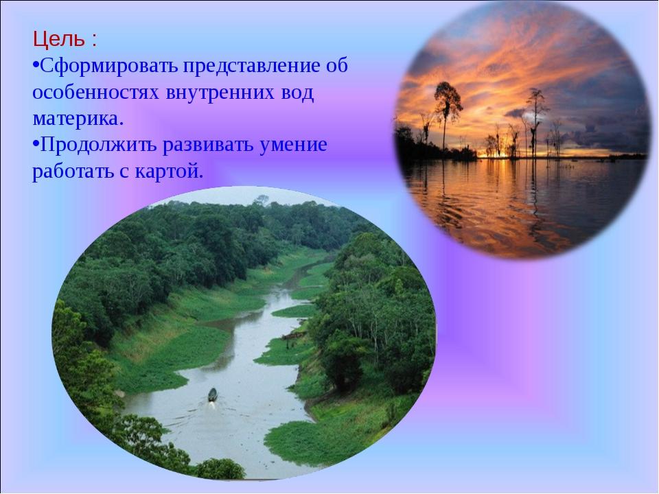 Цель : Сформировать представление об особенностях внутренних вод материка. Пр...