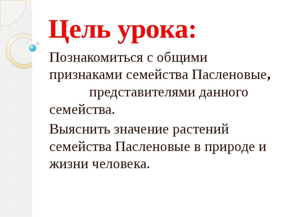 Цель урока: Познакомиться с общими признаками семейства Пасленовые, представи...