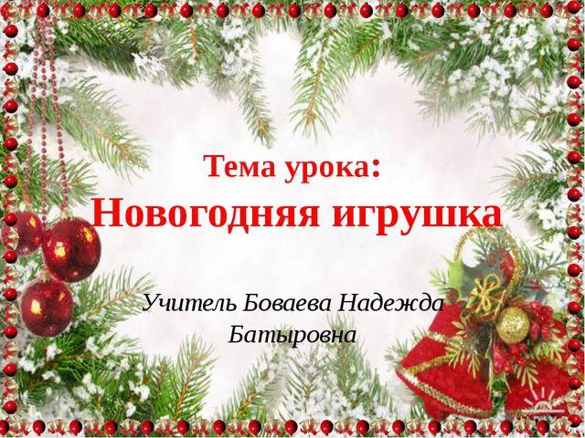 Тема урока: Новогодняя игрушка Учитель Боваева Надежда Батыровна
