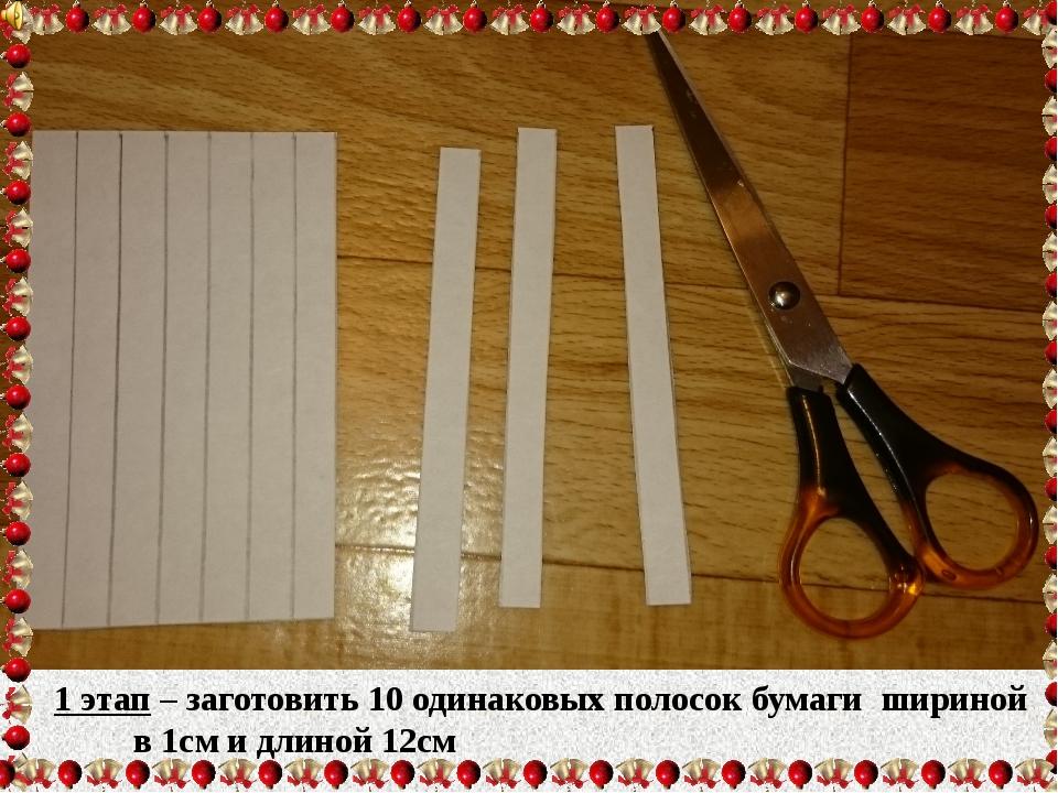 1 этап – заготовить 10 одинаковых полосок бумаги шириной  в 1см и длиной 12см
