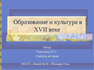 Образование и культура в XVII веке Автор: Чекулаева Ю.С. Учитель истории МБО