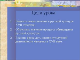 Цели урока Выявить новые явления в русской культуре XVII столетия; Объяснить