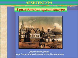 Деревянный дворец царя Алексея Михайловича в селе Коломенском АРХИТЕКТУРА Гра