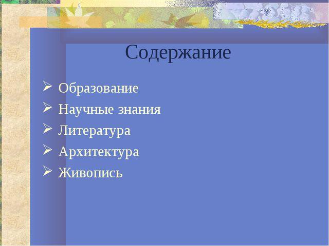 Содержание Образование Научные знания Литература Архитектура Живопись