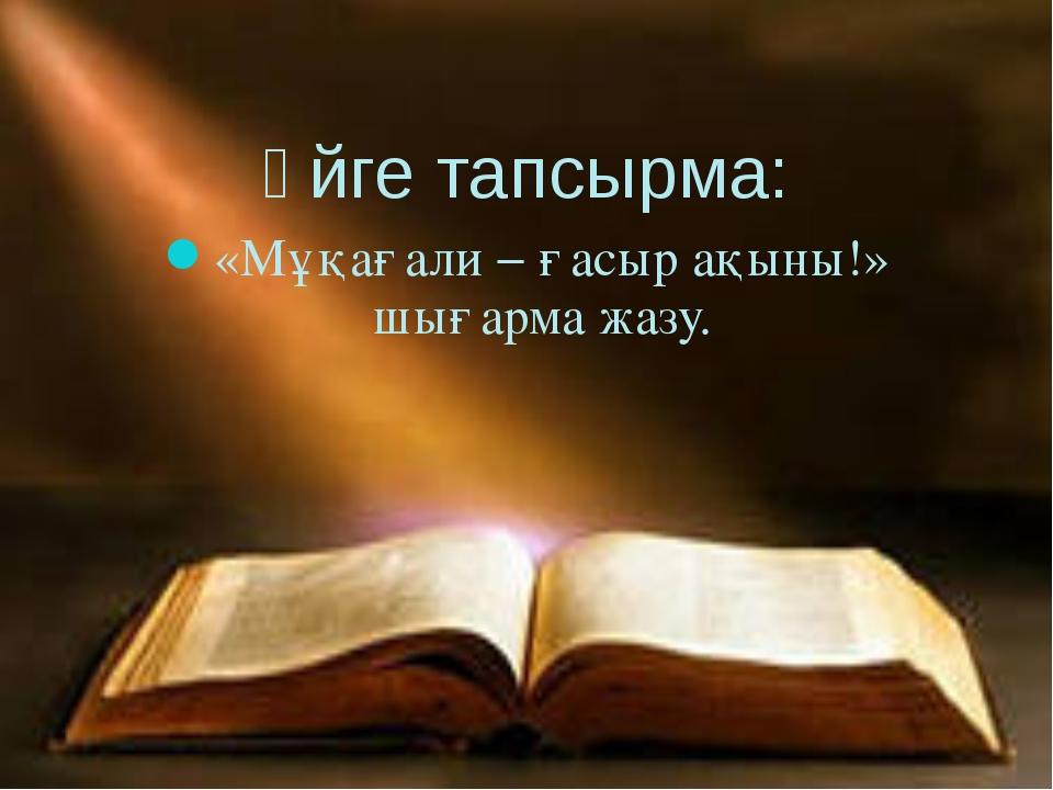 Үйге тапсырма: «Мұқағали − ғасыр ақыны!» шығарма жазу.