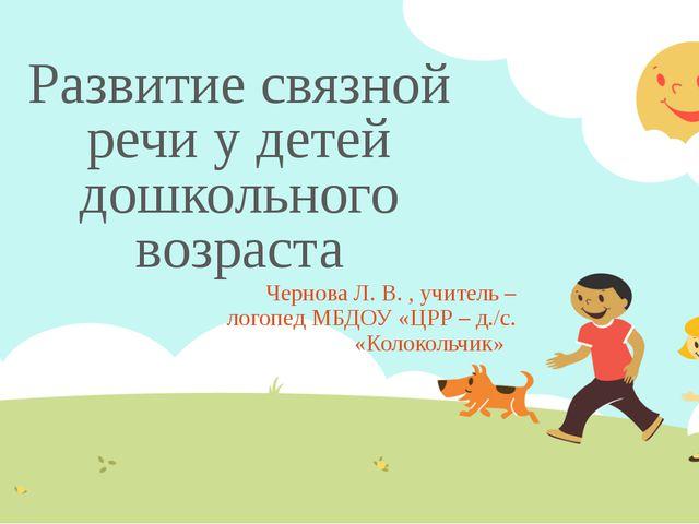 Развитие связной речи у детей дошкольного возраста Чернова Л. В. , учитель –...