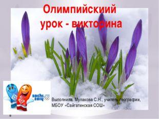 Выполнила: Мулакова С.Н., учитель географии, МБОУ «Сайгатинская СОШ» Олимпийс