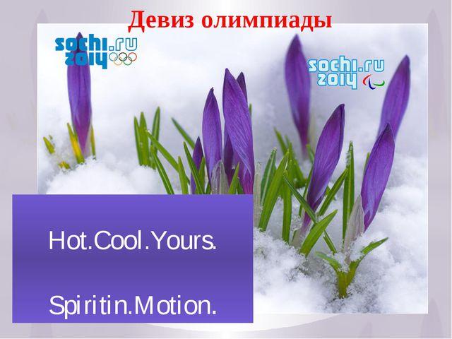 Hot.Cool.Yours. Spiritin.Motion. 18 Девиз олимпиады