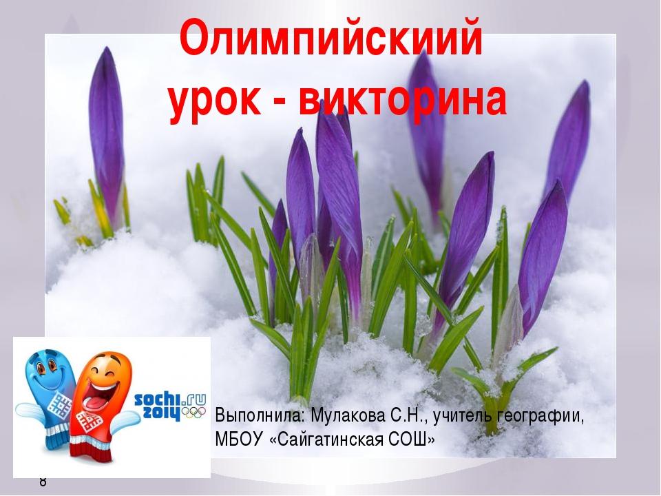 Выполнила: Мулакова С.Н., учитель географии, МБОУ «Сайгатинская СОШ» Олимпийс...