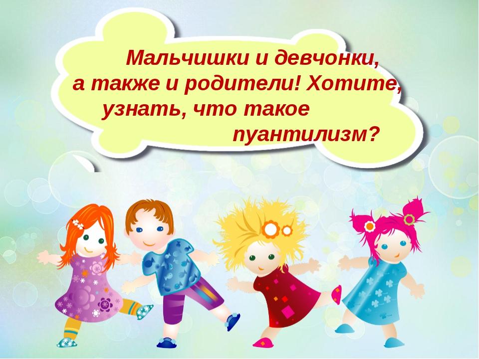 Мальчишки и девчонки, а также и родители! Хотите, узнать, что такое пуантили...