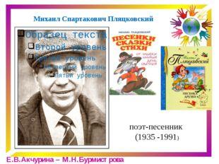 Михаил Спартакович Пляцковский поэт-песенник (1935 -1991) Е.В.Акчурина – М.Н.