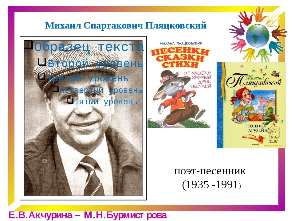 Михаил Спартакович Пляцковский поэт-песенник (1935 -1991) Е.В.Акчурина – М.Н....