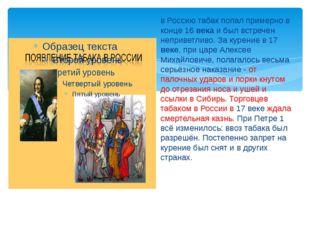 в Россию табак попал примерно в конце 16 века и был встречен неприветливо. За