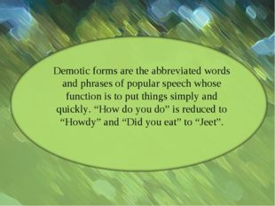 Demotic forms are the abbreviated words and phrases of popular speech whose f